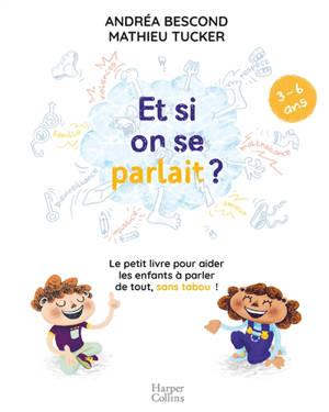 Et si on se parlait ? : le petit livre pour aider les enfants à parler de tout, sans tabou ! : 3-6 ans