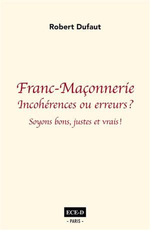 Franc-maçonnerie : incohérences ou erreurs ? : soyons bons, justes et vrais !