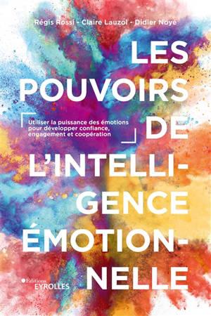 Les pouvoirs de l'intelligence émotionnelle : utiliser la puissance des émotions pour développer confiance, engagement et coopération