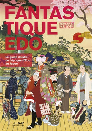 Fantastique Edo : le guide illustré de l'époque Edo au Japon