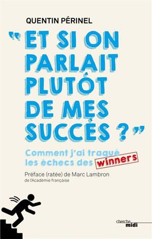 Et si on parlait plutôt de mes succès ? : comment j'ai traqué les échecs des winners
