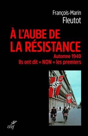 A l'aube de la Résistance : automne 1940 : ils ont dit non les premiers