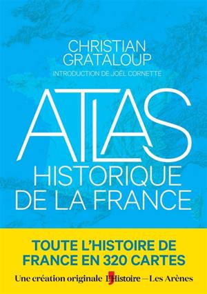 Atlas historique de la France : toute l'histoire de la France en 375 cartes