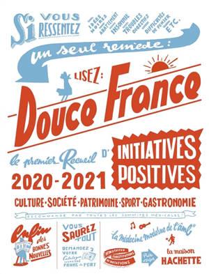 Douce France 2020-2021 : le premier recueil d'initiatives positives : culture, société, patrimoine, sport, gastronomie