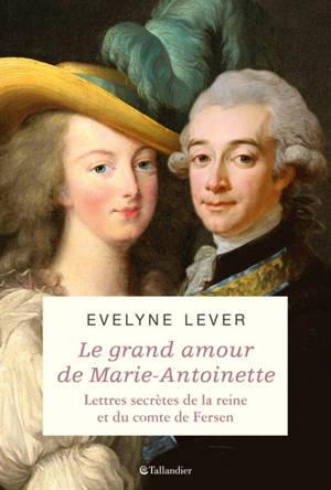 Le grand amour de Marie-Antoinette : lettres secrètes de la reine et du comte de Fersen