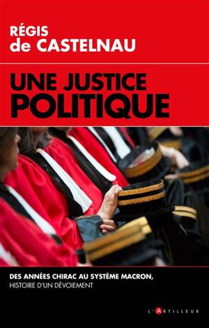Une justice politique : des années Chirac au système Macron : histoire d'un dévoiement