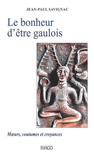 Le bonheur d'être Gaulois : moeurs, coutumes et croyances