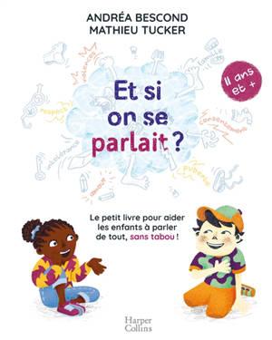 Et si on se parlait ? : le petit livre pour aider les enfants à parler de tout, sans tabou ! : 11 ans et +