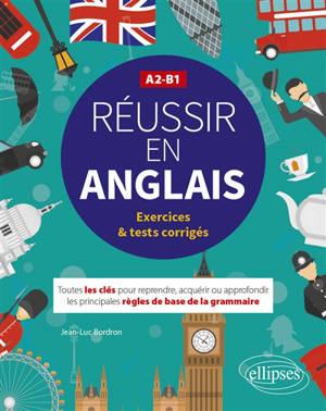 Réussir en anglais : toutes les clés pour reprendre, acquérir ou approfondir les principales règles de la grammaire : A2-B1, exercices & tests corrigés