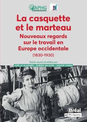 La casquette et le marteau : nouveaux regards sur le travail en Europe occidentale (1830-1930)