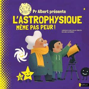 Pr Albert présente, L'astrophysique : même pas peur !