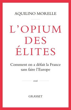 L'opium des élites : comment on a défait la France sans faire l'Europe