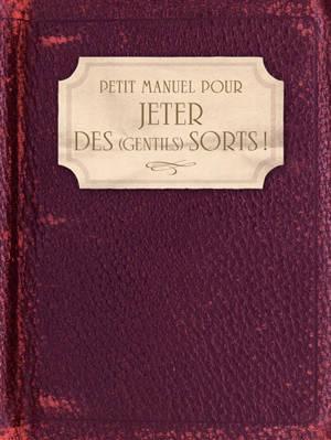 Petit manuel pour jeter des (gentils) sorts ! : amour, famille, santé, travail, argent, chance...