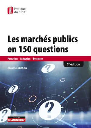 Les marchés publics en 150 questions : passation, exécution, évolution