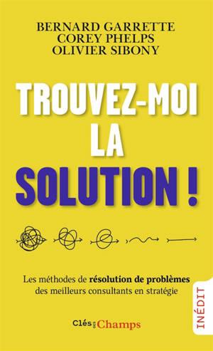 Trouvez-moi la solution ! : les méthodes de résolution de problèmes des meilleurs consultants en stratégie
