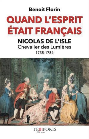 Quand l'esprit était français : Nicolas de L'Isle, 1735-1784 : chevalier des Lumières