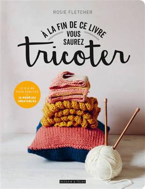A la fin de ce livre vous saurez tricoter : le b.a-ba pour débuter : 14 modèles inratables