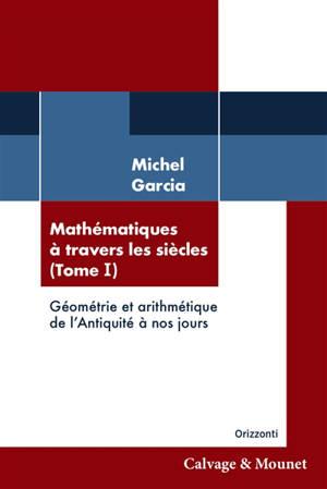 Mathématiques à travers les siècles. Volume 1, Géométrie et arithmétique de l'Antiquité à nos jours