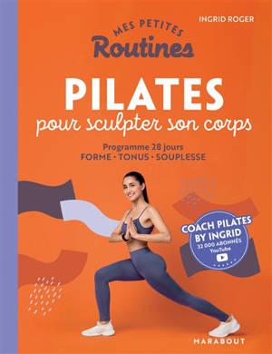 Mes petites routines Pilates pour sculpter son corps : programme 28 jours : forme, tonus, souplesse