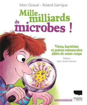 Mille milliards de microbes ! : virus, bactéries et autres minuscules alliés de notre corps