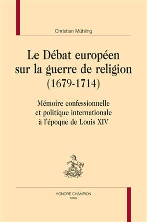 Le débat européen sur la guerre de religion (1679-1714) : mémoire confessionnelle et politique internationale à l'époque de Louis XIV