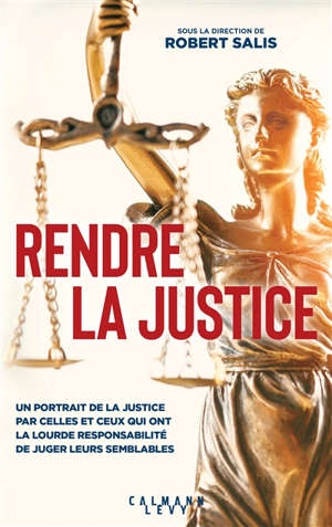 Rendre la justice : un portrait de la justice par celles et ceux qui ont la lourde responsabilité de juger leurs semblables