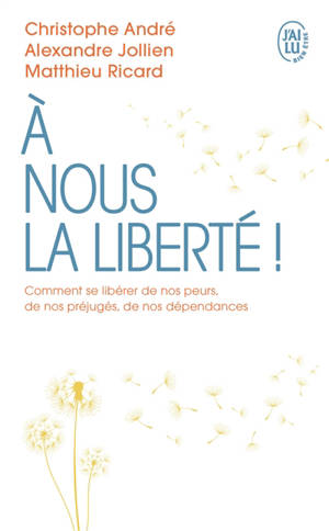 A nous la liberté ! : comment se libérer de nos peurs, de nos préjugés, de nos dépendances