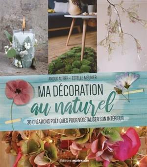 Ma décoration naturelle : 30 créations poétiques pour végétaliser son intérieur toute l'année