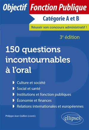 150 questions incontournables à l'oral : culture et société, social et santé, institutions et fonction publiques, économie et finances, relations internationales et européennes : catégorie A et B