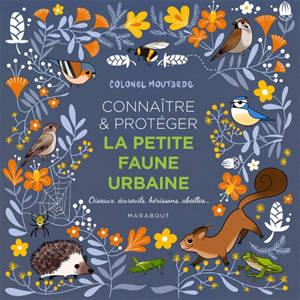 Connaître & protéger la petite faune urbaine : oiseaux, écureuils, hérissons, abeilles...