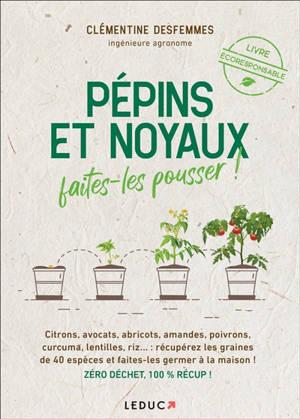 Pépins et noyaux, faites-les pousser ! : citrons, avocats, abricots, amandes, poivrons, curcuma, lentilles, riz... : récupérez les graines de 40 espèces et faites-les germer à la maison ! Zéro déchet, 100 % récup !