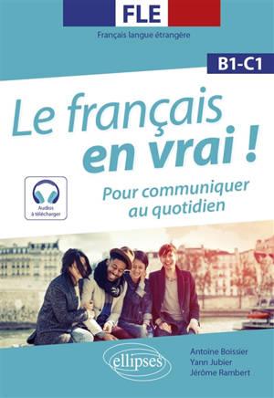 Le français en vrai ! : pour communiquer au quotidien : FLE, français langue étrangère, B1-C1