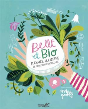 Belle et bio : manuel illustré de cosmétique naturelle
