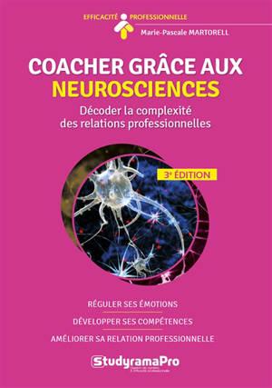 Coacher grâce aux neurosciences : décoder la complexité des relations professionnelles : réguler ses émotions, développer ses compétences, améliorer sa relation professionnelle