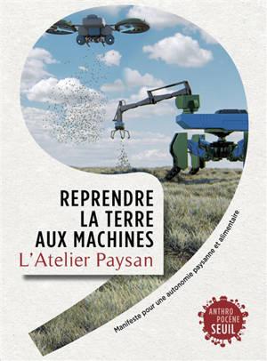 Reprendre la terre aux machines : manifeste pour une autonomie paysanne et alimentaire