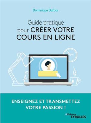 Guide pratique pour créer votre cours en ligne : enseignez et transmettez votre passion !