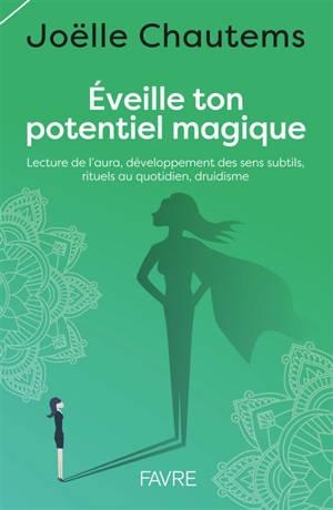 Eveille ton potentiel magique : lecture de l'aura, développement des sens subtils, rituels au quotidien, druidisme