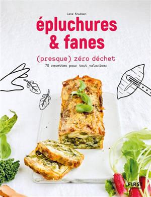 Epluchures & fanes (presque) zéro déchet : 70 recettes pour tout valoriser