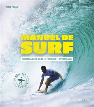 Manuel de surf : connaissance du milieu, technique et apprentissage : du débutant à l'expert