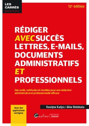 Rédiger avec succès lettres, e-mails, documents administratifs et professionnels : des outils, méthodes et modèles pour une rédaction administrative et professionnelle efficace
