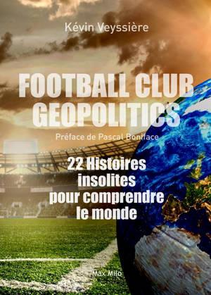 Football club geopolitics : 22 histoires insolites pour comprendre le monde