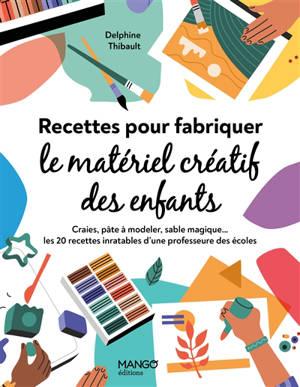 Recettes pour fabriquer le matériel créatif des enfants : craies, pâte à modeler, sable magique.... : les 20 recettes inratables d'une professeur des écoles