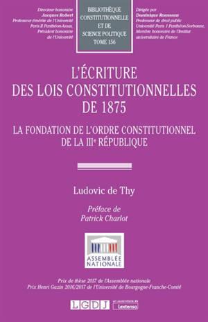 L'écriture des lois constitutionnelles de 1875 : la fondation de l'ordre constitutionnel de la IIIe République