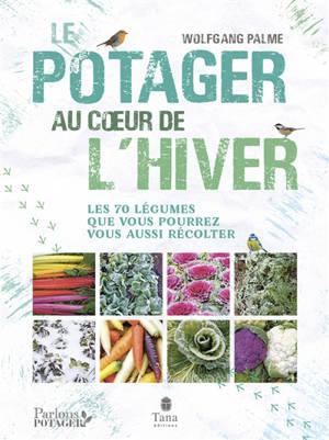 Le potager au coeur de l'hiver : les 70 légumes que vous pourrez vous aussi récolter
