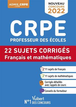CRPE, professeur des écoles : français et mathématiques, 22 sujets corrigés, entrainement intensif : écrit, nouveau concours 2022