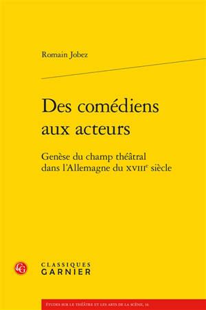 Des comédiens aux acteurs : genèse du champ théâtral dans l'Allemagne du XVIIIe siècle