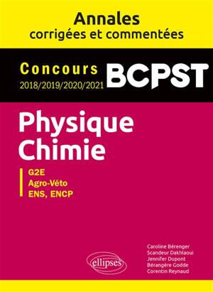 Physique chimie G2E, Agro-Véto, ENS, ENCP : concours BCPST 2018, 2019, 2020, 2021 : annales corrigées et commentées
