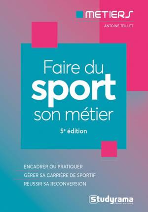 Faire du sport son métier : encadrer ou pratiquer, gérer sa carrière de sportif, réussir sa reconversion