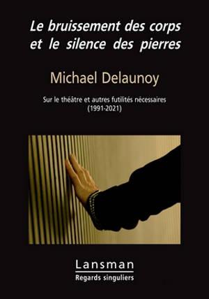 Le bruissement des corps et le silence des pierres : sur le théâtre et autres futilités nécessaires (1991-2021)