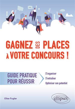 Gagnez des places à votre concours ! : guide pratique pour réussir : s'organiser, s'entraîner, optimiser son potentiel